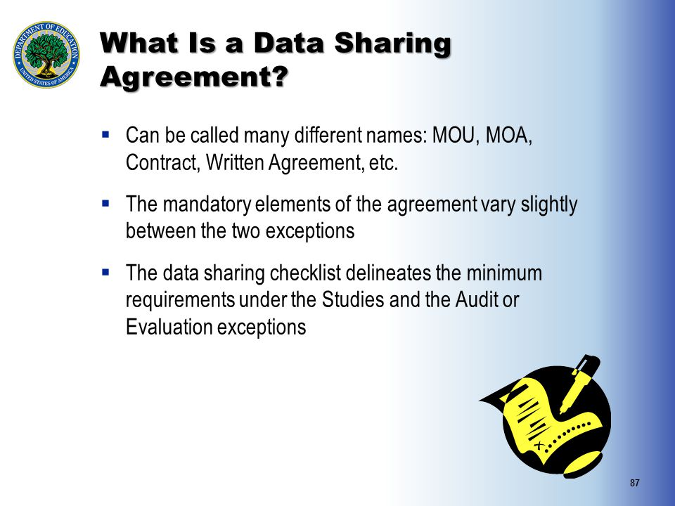 What Is a Data Sharing Agreement?  Can be called many different names: MOU, MOA, Contract, Written Agreement, etc.  The mandatory elements of the ag