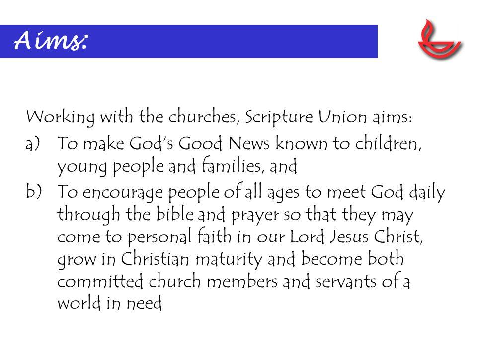 Aims: Working with the churches, Scripture Union aims: a)To make God's Good News known to children, young people and families, and b)To encourage people of all ages to meet God daily through the bible and prayer so that they may come to personal faith in our Lord Jesus Christ, grow in Christian maturity and become both committed church members and servants of a world in need