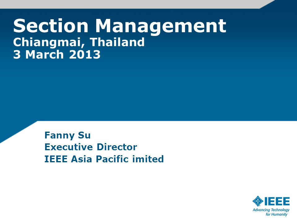 Section Management Chiangmai, Thailand 3 March 2013 Fanny Su Executive Director IEEE Asia Pacific imited