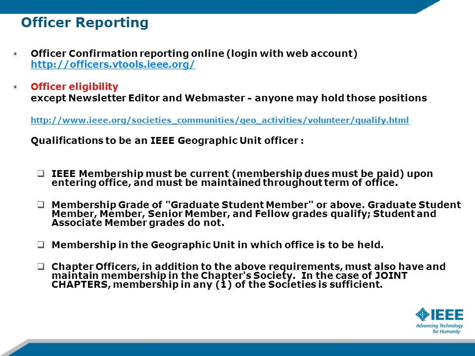 Officer Reporting Officer Confirmation reporting online (login with web account) http://officers.vtools.ieee.org/ Officer eligibility except Newsletter Editor and Webmaster - anyone may hold those positions http://www.ieee.org/societies_communities/geo_activities/volunteer/qualify.html Qualifications to be an IEEE Geographic Unit officer :  IEEE Membership must be current (membership dues must be paid) upon entering office, and must be maintained throughout term of office.