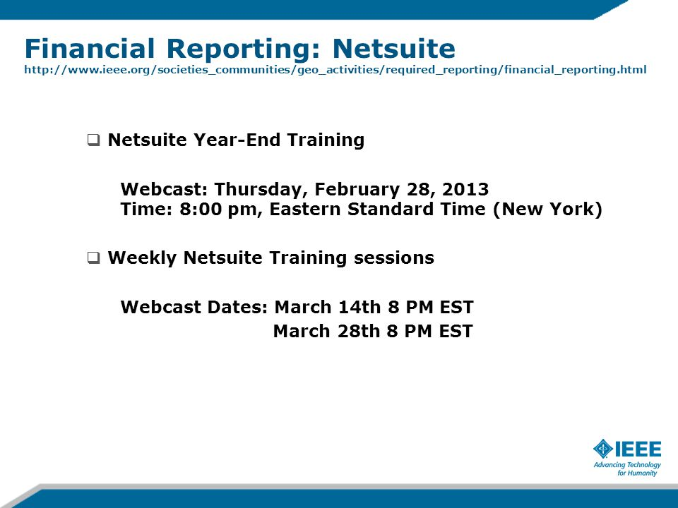 Financial Reporting: Netsuite http://www.ieee.org/societies_communities/geo_activities/required_reporting/financial_reporting.html  Netsuite Year-End Training Webcast: Thursday, February 28, 2013 Time: 8:00 pm, Eastern Standard Time (New York)  Weekly Netsuite Training sessions Webcast Dates: March 14th 8 PM EST March 28th 8 PM EST