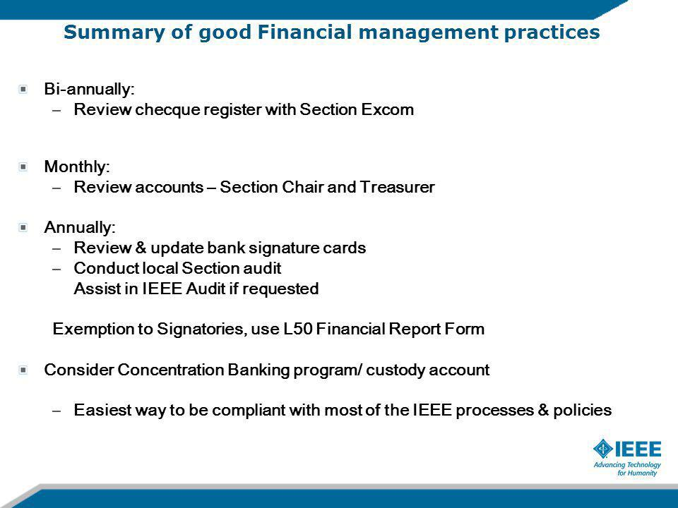 Summary of good Financial management practices Bi-annually: –Review checque register with Section Excom Monthly: –Review accounts – Section Chair and Treasurer Annually: –Review & update bank signature cards –Conduct local Section audit Assist in IEEE Audit if requested Exemption to Signatories, use L50 Financial Report Form Consider Concentration Banking program/ custody account –Easiest way to be compliant with most of the IEEE processes & policies