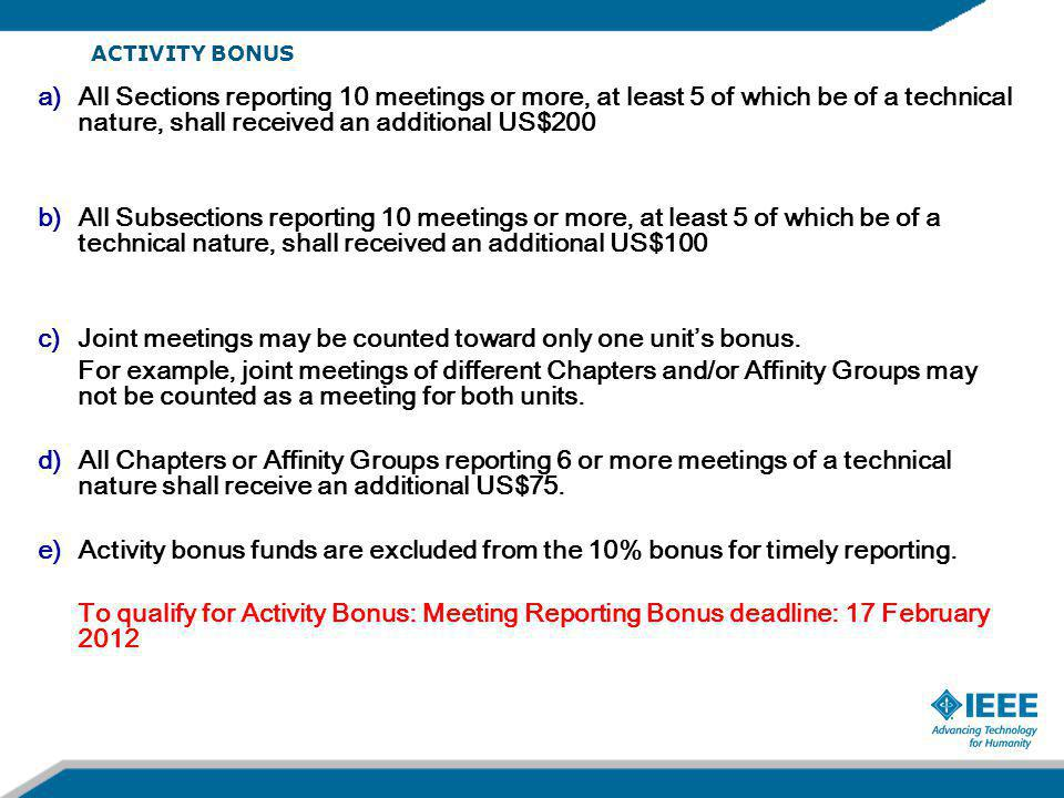 ACTIVITY BONUS a)All Sections reporting 10 meetings or more, at least 5 of which be of a technical nature, shall received an additional US$200 b)All Subsections reporting 10 meetings or more, at least 5 of which be of a technical nature, shall received an additional US$100 c)Joint meetings may be counted toward only one unit's bonus.