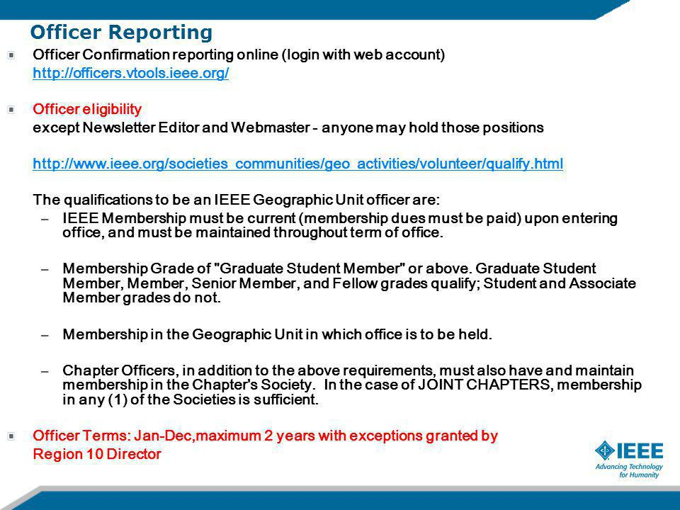 Officer Reporting Officer Confirmation reporting online (login with web account) http://officers.vtools.ieee.org/ Officer eligibility except Newsletter Editor and Webmaster - anyone may hold those positions http://www.ieee.org/societies_communities/geo_activities/volunteer/qualify.html The qualifications to be an IEEE Geographic Unit officer are: –IEEE Membership must be current (membership dues must be paid) upon entering office, and must be maintained throughout term of office.