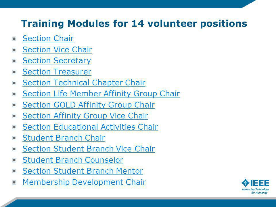 Training Modules for 14 volunteer positions Section Chair Section Vice Chair Section Secretary Section Treasurer Section Technical Chapter Chair Section Life Member Affinity Group Chair Section GOLD Affinity Group Chair Section Affinity Group Vice Chair Section Educational Activities Chair Student Branch Chair Section Student Branch Vice Chair Student Branch Counselor Section Student Branch Mentor Membership Development Chair
