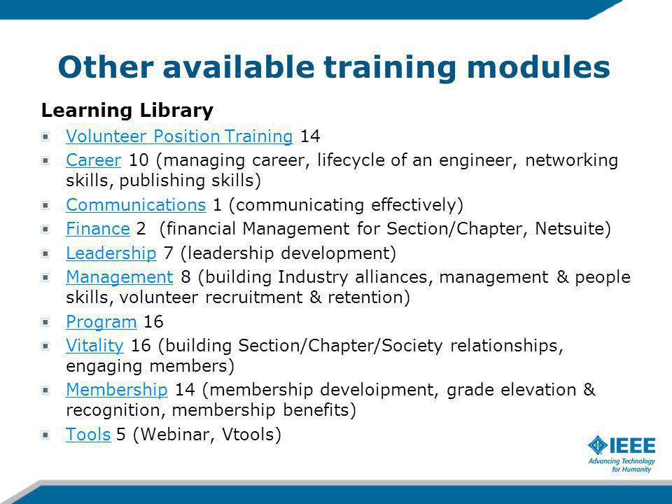 Other available training modules Learning Library Volunteer Position TrainingVolunteer Position Training 14 CareerCareer 10 (managing career, lifecycle of an engineer, networking skills, publishing skills) CommunicationsCommunications 1 (communicating effectively) FinanceFinance 2 (financial Management for Section/Chapter, Netsuite) LeadershipLeadership 7 (leadership development) ManagementManagement 8 (building Industry alliances, management & people skills, volunteer recruitment & retention) ProgramProgram 16 VitalityVitality 16 (building Section/Chapter/Society relationships, engaging members) MembershipMembership 14 (membership develoipment, grade elevation & recognition, membership benefits) ToolsTools 5 (Webinar, Vtools)