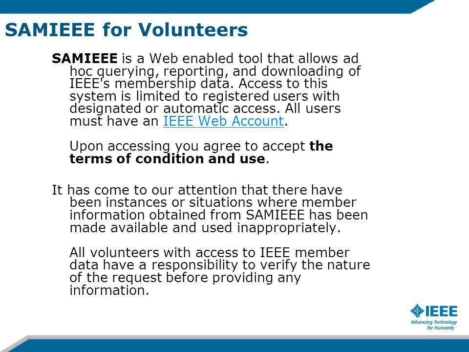 SAMIEEE for Volunteers SAMIEEE is a Web enabled tool that allows ad hoc querying, reporting, and downloading of IEEE s membership data.