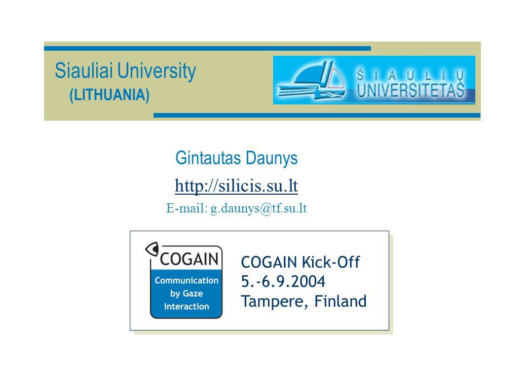 Siauliai University (LITHUANIA) Gintautas Daunys http://silicis.su.lt E-mail: g.daunys@tf.su.lt COGAIN Kick-Off 5.-6.9.2004 Tampere, Finland