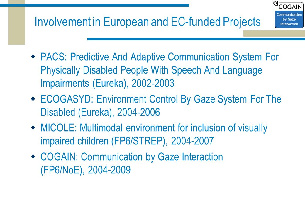 Involvement in European and EC-funded Projects  PACS: Predictive And Adaptive Communication System For Physically Disabled People With Speech And Language Impairments (Eureka), 2002-2003  ECOGASYD: Environment Control By Gaze System For The Disabled (Eureka), 2004-2006  MICOLE: Multimodal environment for inclusion of visually impaired children (FP6/STREP), 2004-2007  COGAIN: Communication by Gaze Interaction (FP6/NoE), 2004-2009