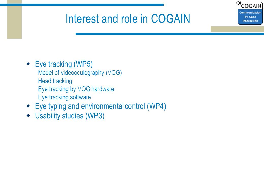 Interest and role in COGAIN  Eye tracking (WP5) Model of videooculography (VOG) Head tracking Eye tracking by VOG hardware Eye tracking software  Eye typing and environmental control (WP4)  Usability studies (WP3)
