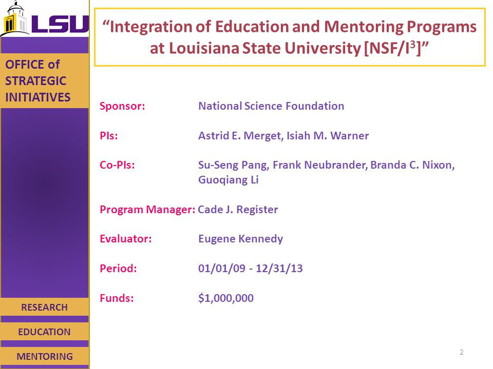 RESEARCH EDUCATION MENTORING OFFICE of STRATEGIC INITIATIVES Integration of Education and Mentoring Programs at Louisiana State University [NSF/I 3 ] Sponsor: National Science Foundation PIs: Astrid E.