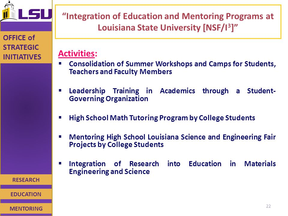 RESEARCH EDUCATION MENTORING OFFICE of STRATEGIC INITIATIVES Integration of Education and Mentoring Programs at Louisiana State University [NSF/I 3 ] Activities:  Consolidation of Summer Workshops and Camps for Students, Teachers and Faculty Members  Leadership Training in Academics through a Student- Governing Organization  High School Math Tutoring Program by College Students  Mentoring High School Louisiana Science and Engineering Fair Projects by College Students  Integration of Research into Education in Materials Engineering and Science 22