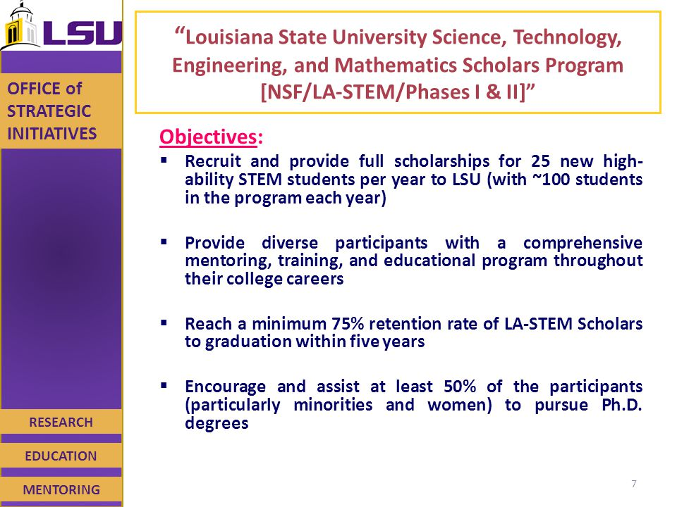 RESEARCH EDUCATION MENTORING OFFICE of STRATEGIC INITIATIVES Louisiana State University Science, Technology, Engineering, and Mathematics Scholars Program [NSF/LA-STEM/Phases I & II] Objectives:  Recruit and provide full scholarships for 25 new high- ability STEM students per year to LSU (with ~100 students in the program each year)  Provide diverse participants with a comprehensive mentoring, training, and educational program throughout their college careers  Reach a minimum 75% retention rate of LA-STEM Scholars to graduation within five years  Encourage and assist at least 50% of the participants (particularly minorities and women) to pursue Ph.D.