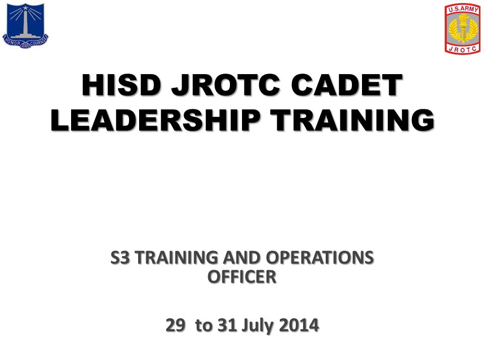 HISD JROTC CADET LEADERSHIP TRAINING S3 TRAINING AND OPERATIONS OFFICER 29 to 31 July 2014