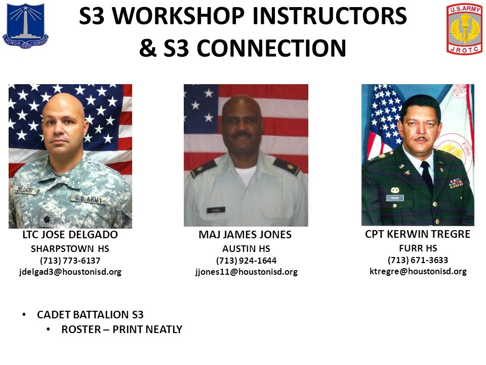 S3 WORKSHOP INSTRUCTORS & S3 CONNECTION CPT KERWIN TREGRE FURR HS (713) 671-3633 ktregre@houstonisd.org MAJ JAMES JONES AUSTIN HS (713) 924-1644 jjone