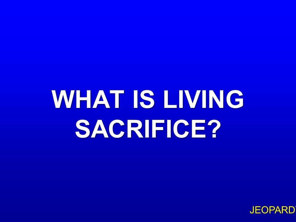 """$100 Question Topic 3 """"… PRESENT YOUR BODIES AS A ____, HOLY AND ACCEPTABLE TO GOD … """" (ROM 12:1)"""