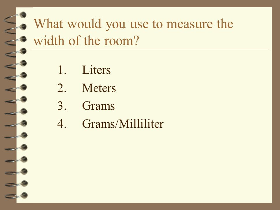 What would you use to measure the width of the room 1.Liters 2.Meters 3.Grams 4.Grams/Milliliter