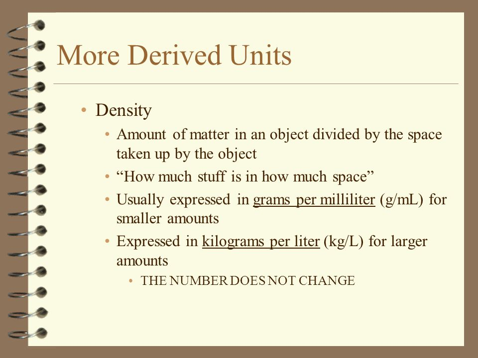 More Derived Units Density Amount of matter in an object divided by the space taken up by the object How much stuff is in how much space Usually expressed in grams per milliliter (g/mL) for smaller amounts Expressed in kilograms per liter (kg/L) for larger amounts THE NUMBER DOES NOT CHANGE