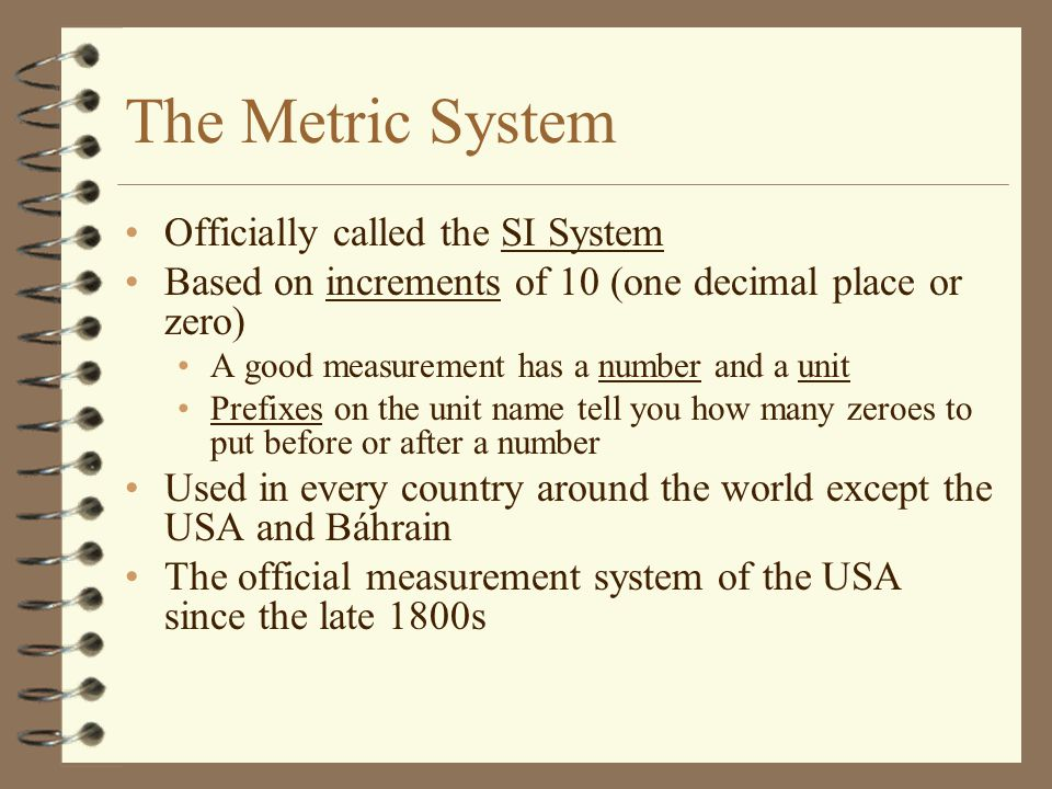 The Metric System Officially called the SI System Based on increments of 10 (one decimal place or zero) A good measurement has a number and a unit Prefixes on the unit name tell you how many zeroes to put before or after a number Used in every country around the world except the USA and Báhrain The official measurement system of the USA since the late 1800s