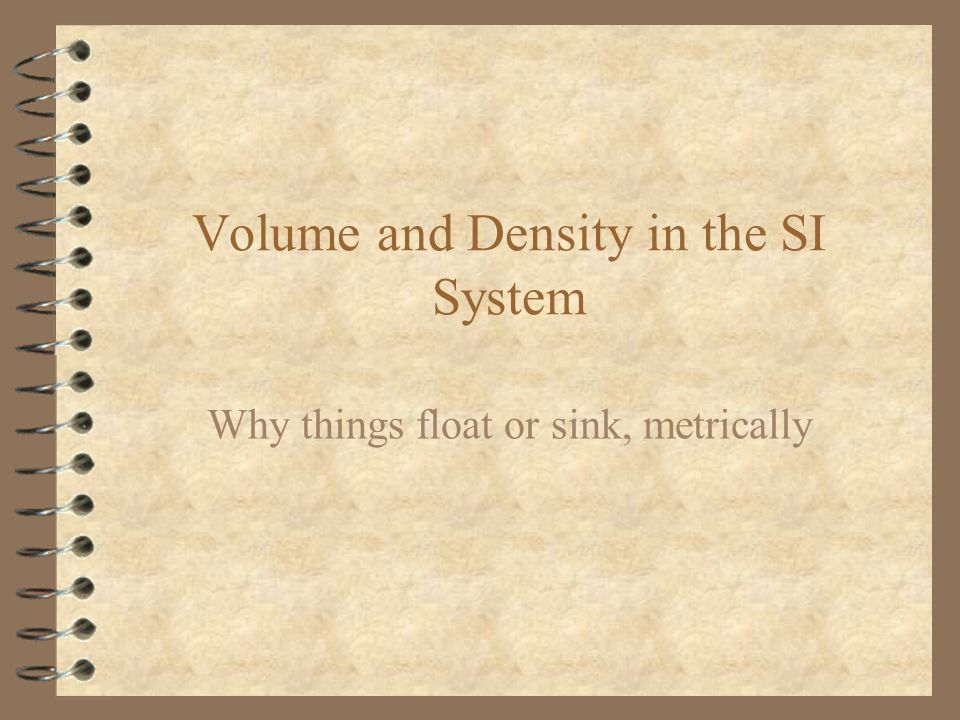 Volume and Density in the SI System Why things float or sink, metrically