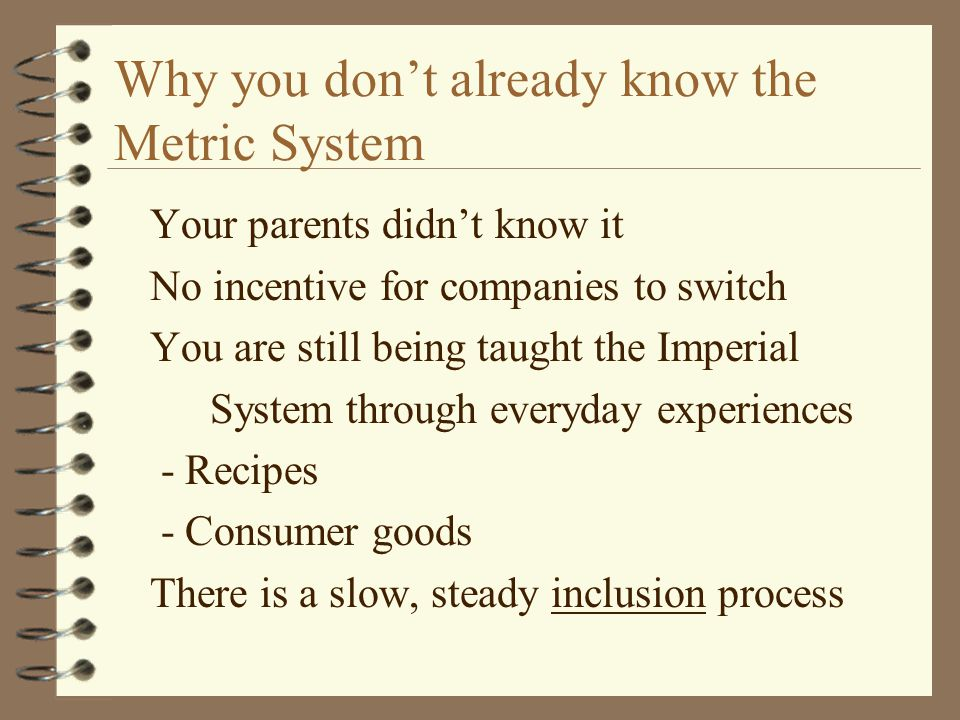 Why you don't already know the Metric System Your parents didn't know it No incentive for companies to switch You are still being taught the Imperial System through everyday experiences - Recipes - Consumer goods There is a slow, steady inclusion process