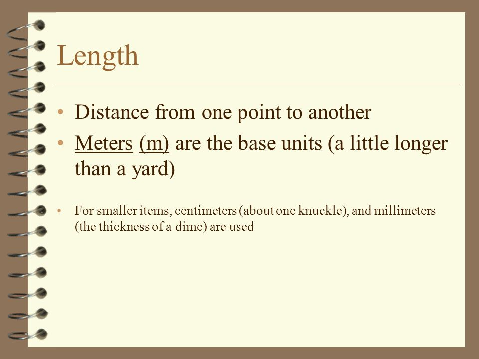 Length Distance from one point to another Meters (m) are the base units (a little longer than a yard) For smaller items, centimeters (about one knuckle), and millimeters (the thickness of a dime) are used