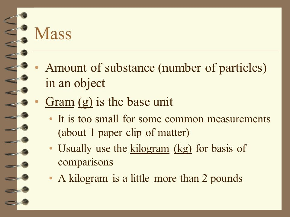 Mass Amount of substance (number of particles) in an object Gram (g) is the base unit It is too small for some common measurements (about 1 paper clip of matter) Usually use the kilogram (kg) for basis of comparisons A kilogram is a little more than 2 pounds