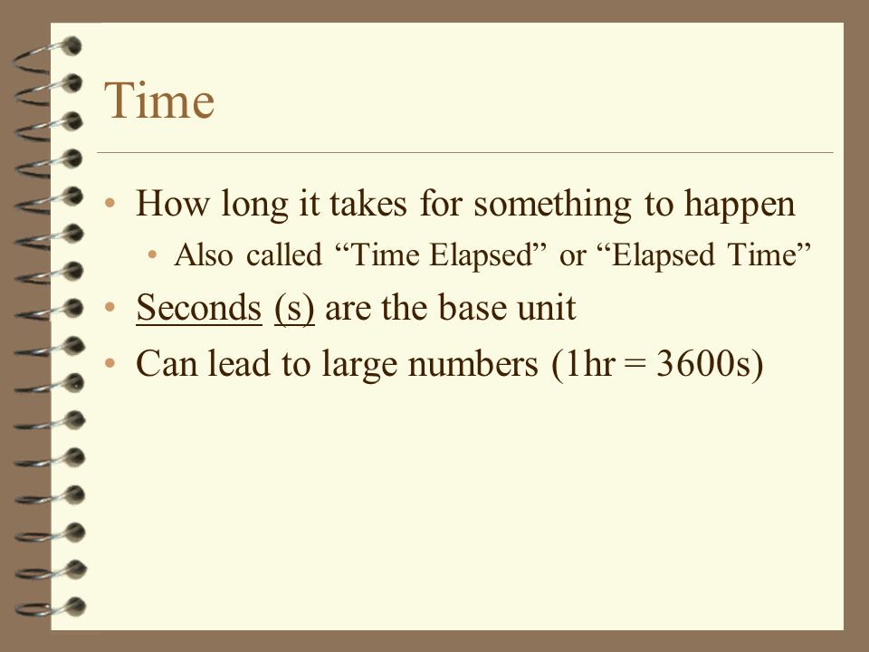Time How long it takes for something to happen Also called Time Elapsed or Elapsed Time Seconds (s) are the base unit Can lead to large numbers (1hr = 3600s)