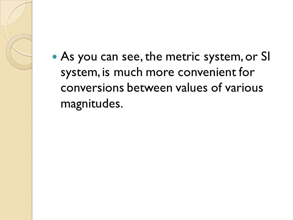 As you can see, the metric system, or SI system, is much more convenient for conversions between values of various magnitudes.