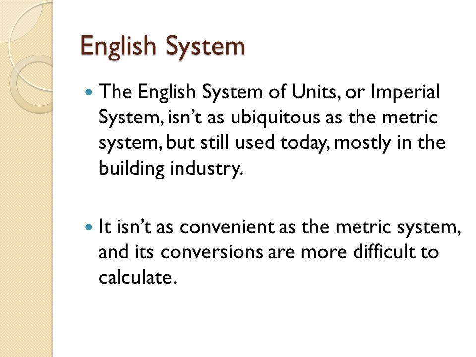English System The English System of Units, or Imperial System, isn't as ubiquitous as the metric system, but still used today, mostly in the building industry.
