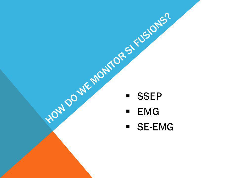 HOW DO WE MONITOR SI FUSIONS?  SSEP  EMG  SE-EMG