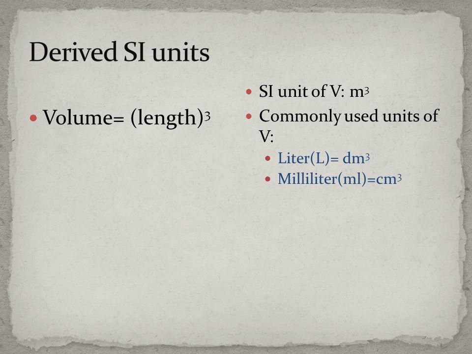 Volume= (length) 3 SI unit of V: m 3 Commonly used units of V: Liter(L)= dm 3 Milliliter(ml)=cm 3