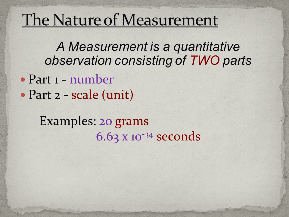 Part 1 - number Part 2 - scale (unit) Examples: 20 grams 6.63 x 10 -34 seconds A Measurement is a quantitative observation consisting of TWO parts