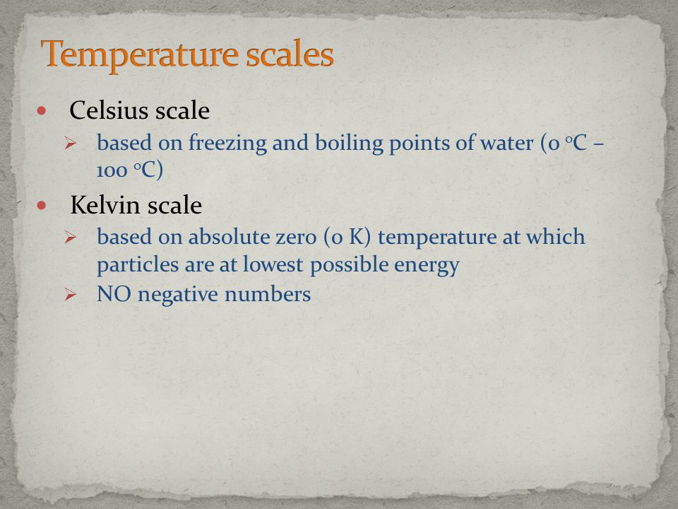 Celsius scale  based on freezing and boiling points of water (0 o C – 100 o C) Kelvin scale  based on absolute zero (0 K) temperature at which parti