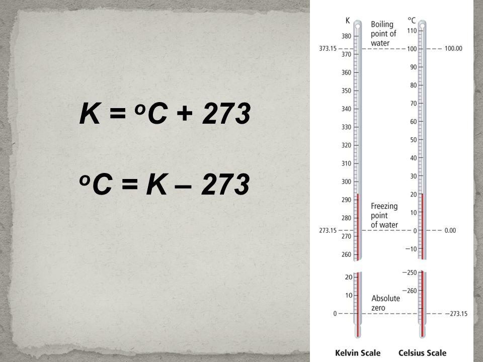 K = o C + 273 o C = K – 273