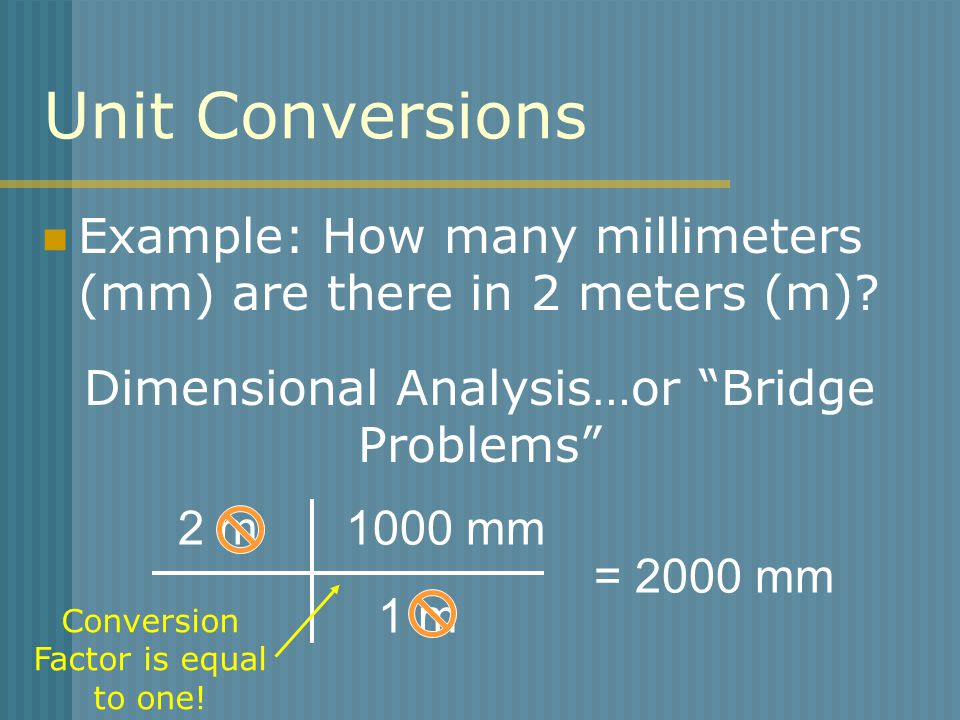 """Unit Conversions Example: How many millimeters (mm) are there in 2 meters (m)? 2 m1000 mm 1 m = 2000 mm Dimensional Analysis…or """"Bridge Problems"""" Conv"""