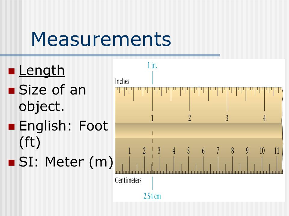 Measurements Length Size of an object. English: Foot (ft) SI: Meter (m)