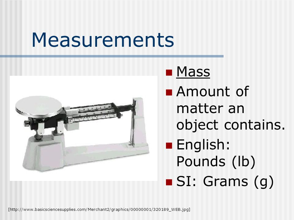 Measurements Mass Amount of matter an object contains.