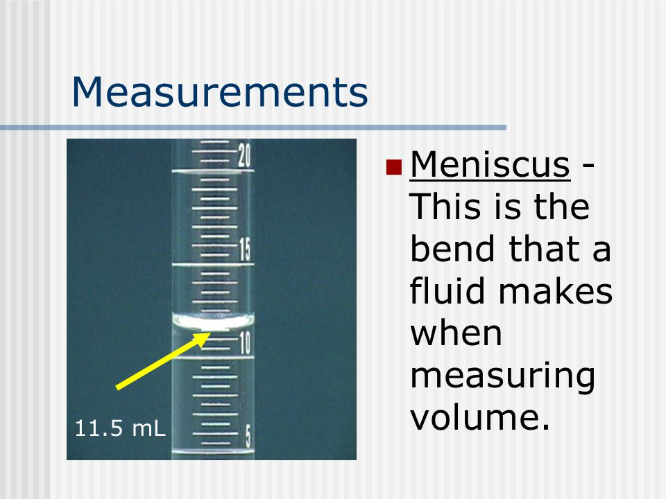 Measurements Meniscus - This is the bend that a fluid makes when measuring volume. 11.5 mL