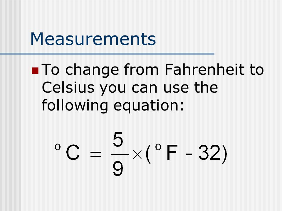 Measurements To change from Fahrenheit to Celsius you can use the following equation: