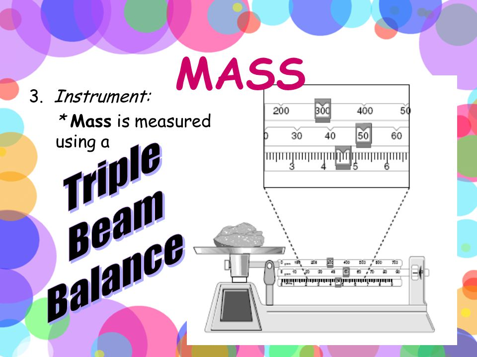 MASS 1. Definition: * Mass is the amount of matter in an object. 2. Base Unit: * for mass = gram (g); larger masses = kilogram (kg); smaller masses =