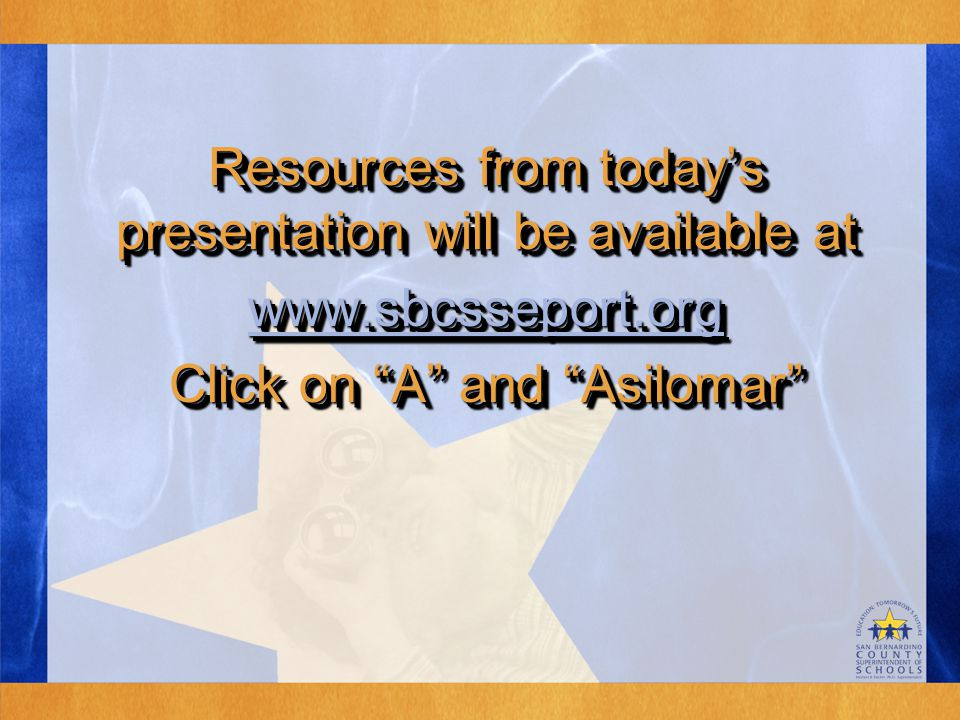 Resources from today's presentation will be available at www.sbcsseport.org Click on A and Asilomar Resources from today's presentation will be available at www.sbcsseport.org Click on A and Asilomar