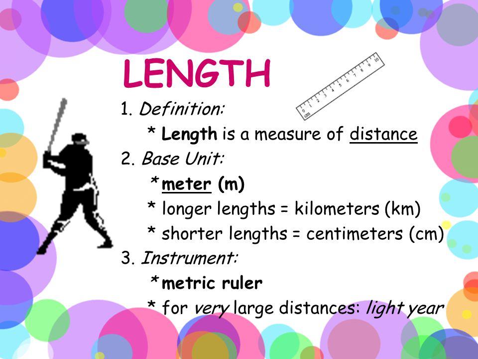 LENGTH 1. Definition: * Length is a measure of distance 2. Base Unit: * meter (m) * longer lengths = kilometers (km) * shorter lengths = centimeters (