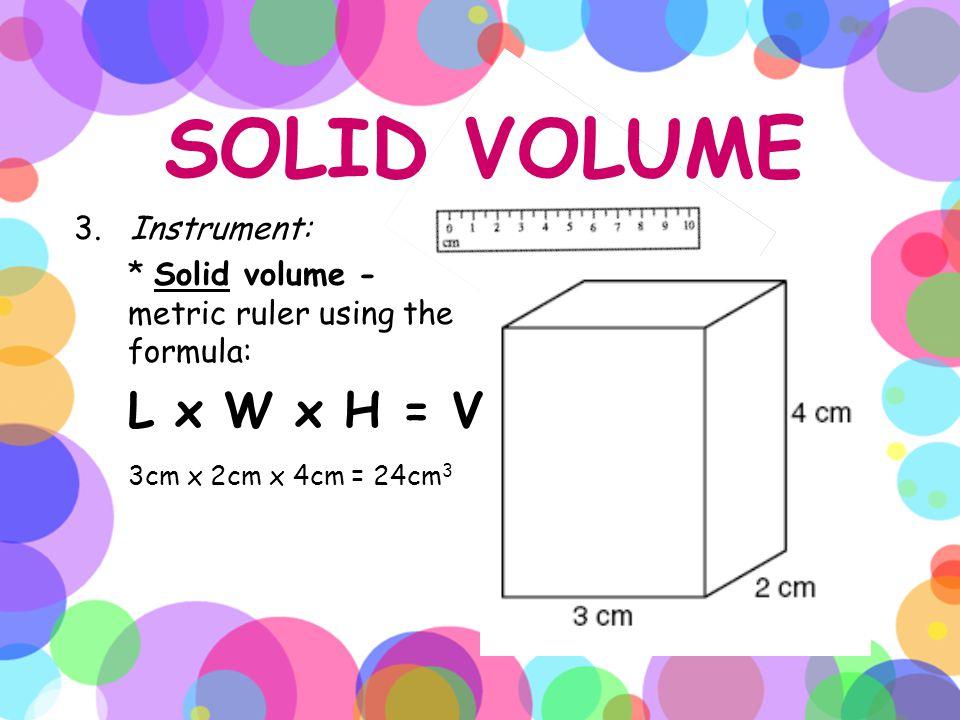 SOLID VOLUME 3. Instrument: * Solid volume - metric ruler using the formula: L x W x H = V 3cm x 2cm x 4cm = 24cm 3