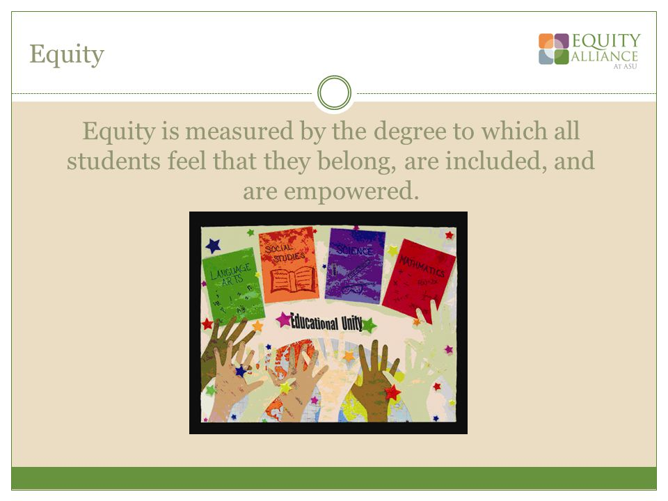 Equity Equity is measured by the degree to which all students feel that they belong, are included, and are empowered.