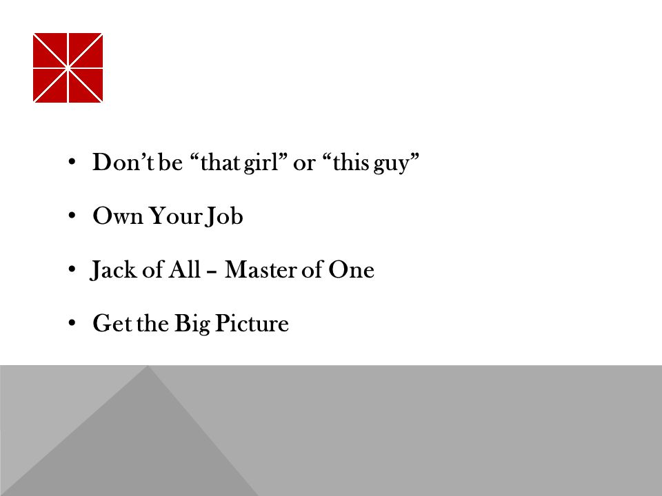 Don't be that girl or this guy Own Your Job Jack of All – Master of One Get the Big Picture