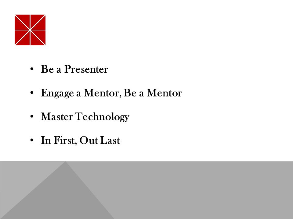 Be a Presenter Engage a Mentor, Be a Mentor Master Technology In First, Out Last