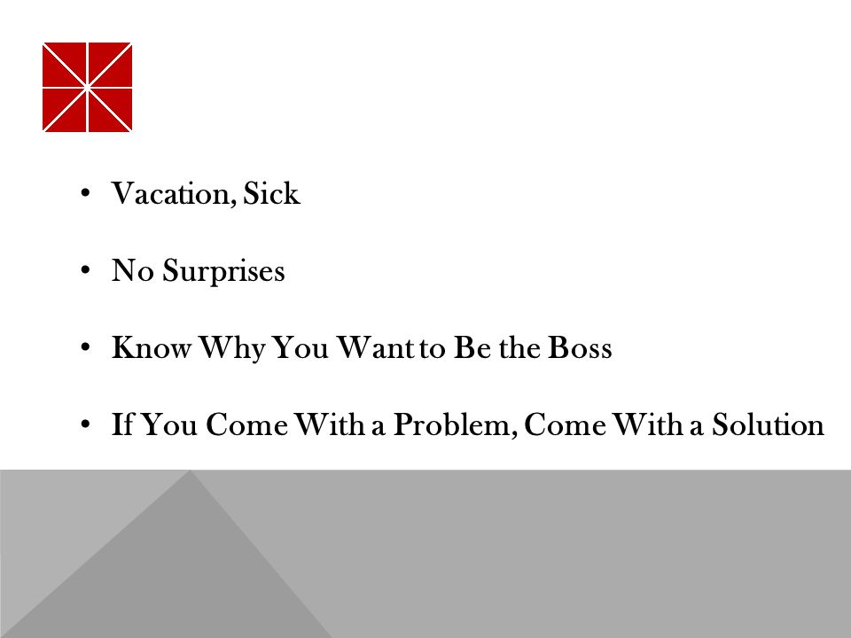 Vacation, Sick No Surprises Know Why You Want to Be the Boss If You Come With a Problem, Come With a Solution