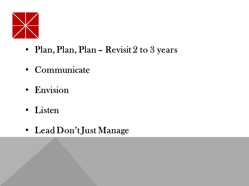 Plan, Plan, Plan – Revisit 2 to 3 years Communicate Envision Listen Lead Don't Just Manage