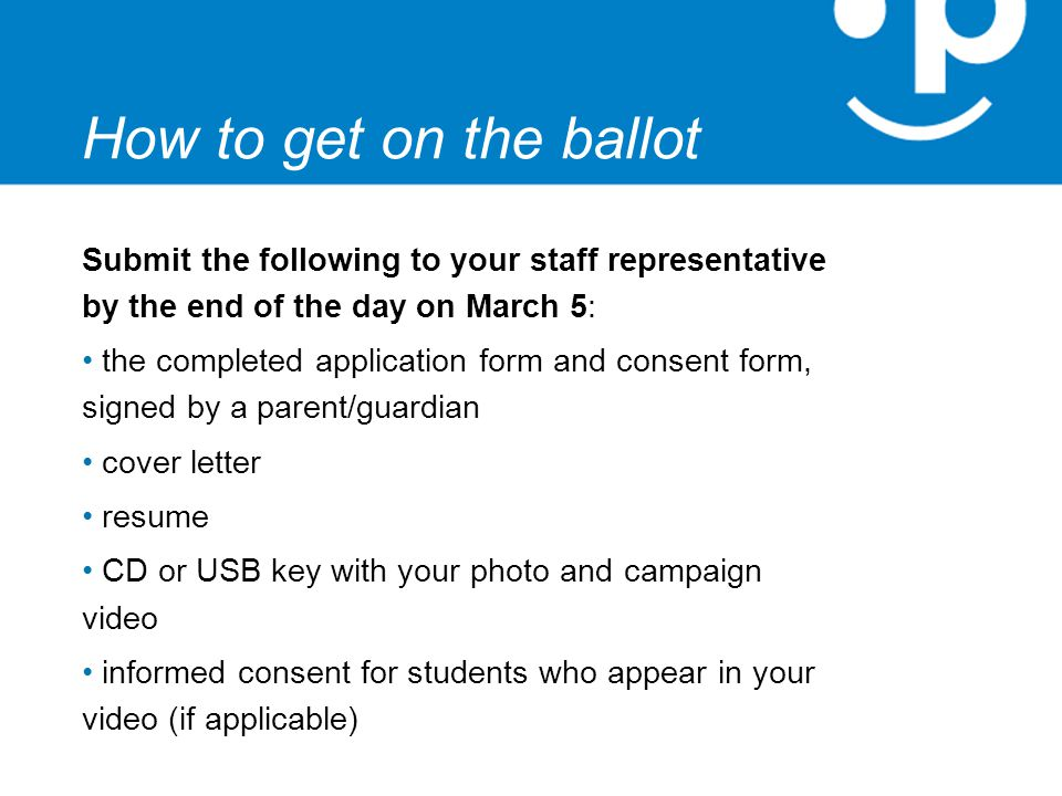 How to get on the ballot Submit the following to your staff representative by the end of the day on March 5: the completed application form and consent form, signed by a parent/guardian cover letter resume CD or USB key with your photo and campaign video informed consent for students who appear in your video (if applicable)